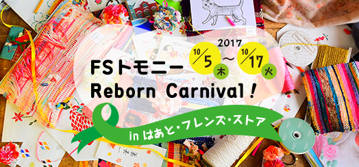 2017・10/5(木)~10/17(火)FSトモニー Reborn Carnival!はあと・フレンス・ストアにて